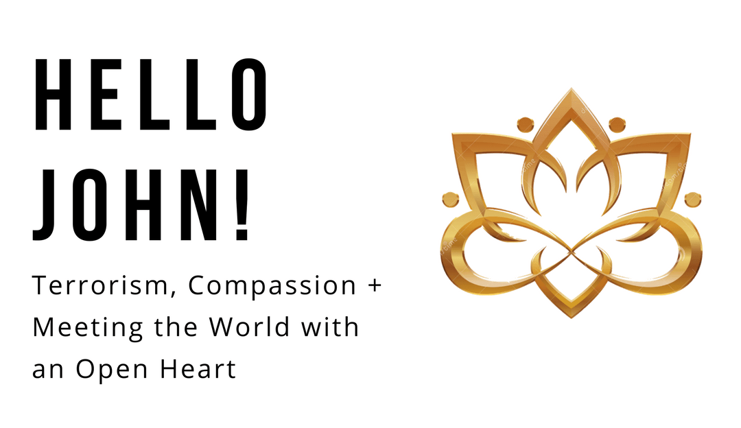 Terrorism, Compassion & Meeting the World With An Open Heart