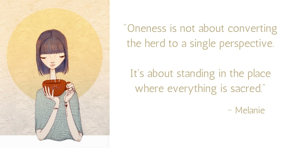 Oneness is not about converting the herd to a single perspective. It's about standing in the place where everything is sacred.