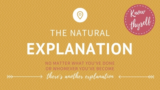 The Natural Explanation: No matter what you've done or whom you've become there's another explanation